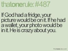 If God had a fridge, your picture would be on it. If he had a wallet, your photo would be in it. He is crazy about you.