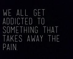How do you deal with the pain otherwise? The pain of a heartache, or a physical pain... some may be addicted to things like books, exercise, food- we all need something.