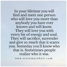 In your lifetimes you will find and meet one person who will love you more than anybody you have ever known and will know.