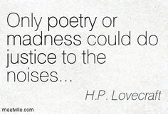 """Only poetry or madness could do justice to the noises"" -H.P. Lovecraft"