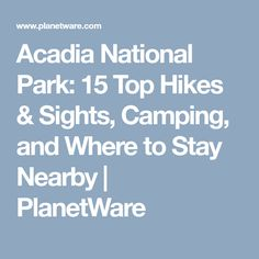 Acadia National Park: 15 Top Hikes & Sights, Camping, and Where to Stay Nearby | PlanetWare