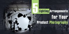 Five Lighting Arrangements for Your Product Photography