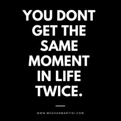 YOU DONT GET THE SAME MOMENT IN LIFE TWICE. MAKE IT COUNT.