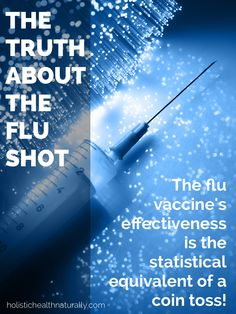 The Truth About The Flu Shot. Some very  interesting info in this article! Also presents natural ways to fight against the flu without the shot.