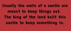 Usually the walls of a castle are built to keep things out. The king of the land built this castle to keep something in.