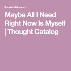 Maybe All I Need Right Now Is Myself | Thought Catalog