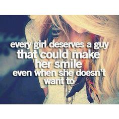 Every girl deserves a guy that could make her smile even when se doesn't want to