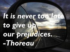 It is never too late to give up our prejudices. - Thoreau