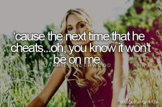 Before He Cheats - Carrie Underwood. Intelligent woman. :D