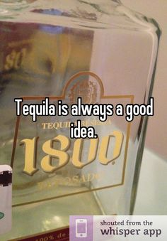 Tequila is always a good idea.