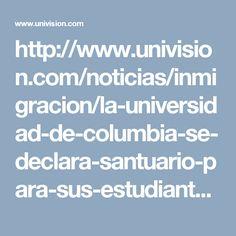 http://www.univision.com/noticias/inmigracion/la-universidad-de-columbia-se-declara-santuario-para-sus-estudiantes-indocumentados