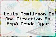 http://tecnoautos.com/wp-content/uploads/imagenes/tendencias/thumbs/louis-tomlinson-de-one-direction-es-papa-desde-ayer.jpg Louis Tomlinson. Louis Tomlinson de One Direction es papá desde ayer, Enlaces, Imágenes, Videos y Tweets - http://tecnoautos.com/actualidad/louis-tomlinson-louis-tomlinson-de-one-direction-es-papa-desde-ayer/