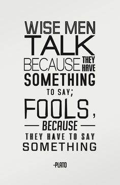 Wise men talk because they have something to say; Fools, because they have to say something. Plato.