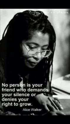 """""""No person is your friend who demands your silence or denies your right to grow."""" - Alice Walker"""