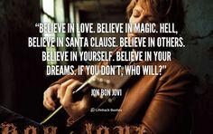 Believe in Love. Believe in Magic. Believe in Santa Clause. – Jon Bon Jovi I love this man!!!!