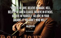 Believe in Love. Believe in Magic. Believe in Santa Clause. – Jon Bon Jovi I love this man!!!!