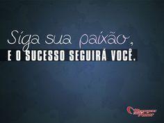 Siga sua paixão e o sucesso seguirá você! #paixao #sucesso #inspiracao