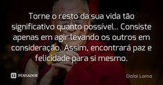 Torne o resto da sua vida tão significativo quanto possível.. Consiste apenas em agir levando os outros em consideração. Assim, encontrará paz e felicidade para... Frase de Dalai Lama.