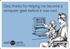 Dad, thanks for helping me become a  computer geek before it was cool.