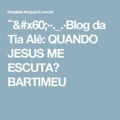 ´¯`··._.·Blog da Tia Alê: QUANDO JESUS ME ESCUTA? BARTIMEU