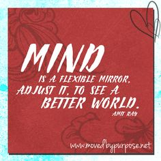 """Mind is a flexible mirror. Adjust it to see a better world."" - Amit Ray"