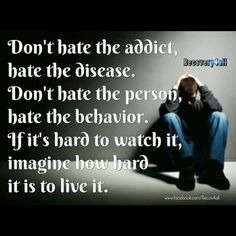 Don't hate the addict, hate the disease. Don't hate the person, hate the behavior. If it's hard to watch it, imaging how hard it is to live it.