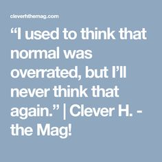 """""""I used to think that normal was overrated, but I'll never think that again."""" 