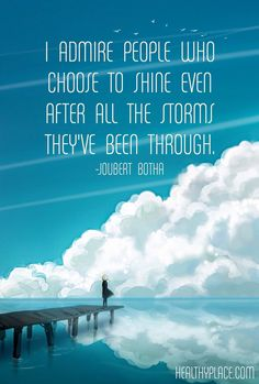 Positive Quote: I admire people who choose to shine even after all the storms they've been through. -Joubert Botha. www.HealthyPlace.com