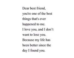 Dear best friend, you're one of the best things that's ever happened to me. I love you, and I don't want to lose you. Because my life has been better since the day I found you. Now Quotes, Quotes To Live By, Life Quotes, Music Quotes, Dont Want To Lose You, Love My Best Friend, Dear Best Friend Letters, Dear Friend, Best Friend Notes