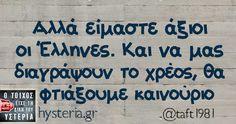 Αλλά είμαστε άξιοι οι Έλληνες. Και να μας διαγράψουν το χρέος, θα   φτιάξουμε καινούριο