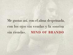 Me gusta así, como el alma despeinada, con los ojos sin vendas y la sonrisa sin riendas . –Brando, Mind Of Brando