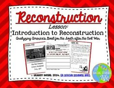 Reconstruction Introduction Lesson • Aim: What was America's goal for the South after the Civil War? How did this goal succeed or fail?This lesson introduces the sensitive topic of the Reconstruction Era to your students in a document-based station activity. Students will determine the goal of the United States for the South and the affect Reconstruction had on black American freedmen after the Civil War.