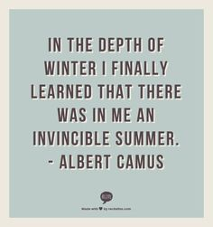In The Depth Of Winter I Finally Learned That There Was In Me An Invincible  Summer · Amazing QuotesQuotes ...