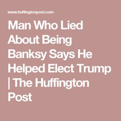Man Who Lied About Being Banksy Says He Helped Elect Trump | The Huffington Post