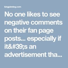 No onelikesto see negative comments on their fan page posts... especially if it's an advertisement that you're paying hard earned money for. I want to help you alleviate this problem with ease. No need to constantly delete comments and ban users... You can set up an automatic system inside each fan page that hides comments