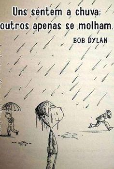 """""""Uns sentem a chuva; outros apenas se molham"""" #BobDylan"""