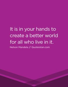 It is in your hands to create a better world for all who live in it. http://www.quoteistan.com/2016/12/it-is-in-your-hands-to-create-better.html