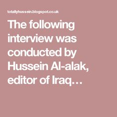 The following interview was conducted by Hussein Al-alak, editor of Iraq…