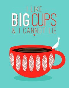 I like big cups and I cannot lie. So True! I'm so addicted to coffee!