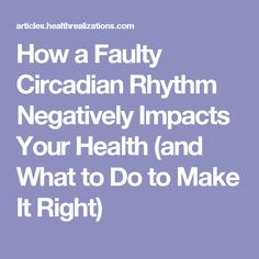 How a Faulty Circadian Rhythm Negatively Impacts Your Health (and What to Do to Make It Right)