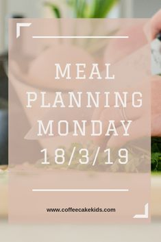 Meal Planning Monday 18/3/19 - Coffee, Cake, Kids
