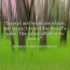 """I travel not to go anywhere, but to go. I travel for travel's sake. The great affair is to move."""