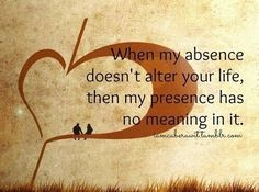 When my absence doesn't alter your life, then my presence has no meaning in it.makes ya think. Great Quotes, Quotes To Live By, Me Quotes, Funny Quotes, Inspirational Quotes, Quirky Quotes, Amazing Quotes, Motivation, True Words