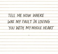 tell me now where was my fault in loving you with my whole heart.