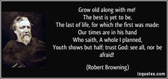 Grow old along with me! The best is yet to be, The last of life ...