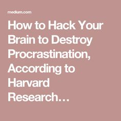 How to Hack Your Brain to Destroy Procrastination, According to Harvard Research…