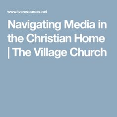 Navigating Media in the Christian Home   The Village Church