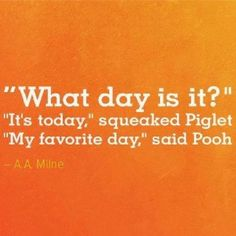 Today is my favorite day ~ Winnie the Pooh