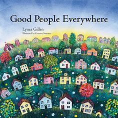 Good People Everywhere: Lynea Gillen, Kristina Swarner: I bought this children's book because it contains the line, 'Today, all over the world, millions and millions of people are doing very good things.' And I can think of children and adults that I need to read this to.