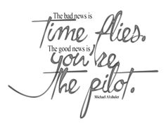 the bad news is time flies, the good news is you're the Pilot: life motivational quote Graduation Quotes, High School Graduation, Mood Words, Inspring Quotes, Best Quotes, Life Quotes, Bad News, Just Love, Wise Words